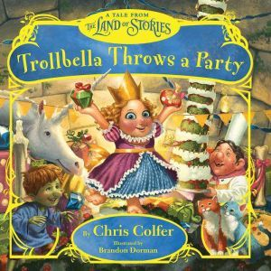 Trollbella Throws a Party: A Tale from the Land of Stories, Chris Colfer