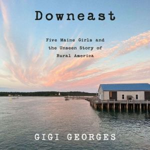 Downeast Five Maine Girls and the Unseen Story of Rural America, Gigi Georges