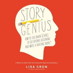 Story Genius How to Use Brain Science to Go Beyond Outlining and Write a Riveting Novel (Before You Waste Three Years Writing 327 Pages That Go Nowhere), Lisa Cron