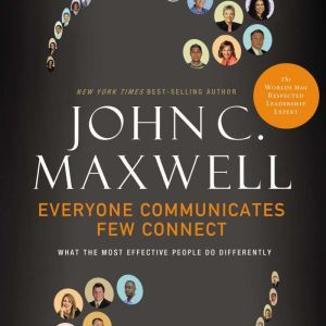 Everyone Communicates, Few Connect: What the Most Effective People Do Differently, John C. Maxwell