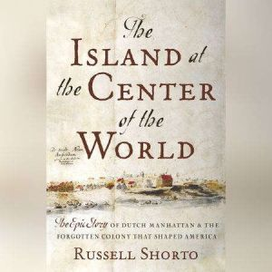 The Island at the Center of the World The Epic Story of Dutch Manhattan and the Forgotten Colony that Shaped America, Russell Shorto