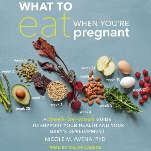 What to Eat When You're Pregnant: A Week-by-Week Guide to Support Your Health and Your Baby's Development, PhD Avena