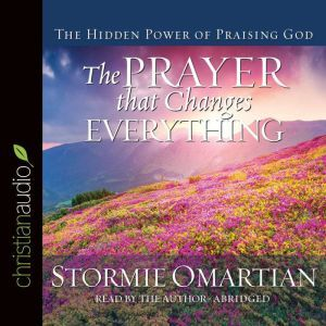 The Prayer that Changes Everything: The Hidden Power of Praising God, Stormie Omartian
