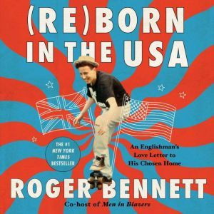 Reborn in the USA: An Englishman's Love Letter to His Chosen Home, Roger Bennett