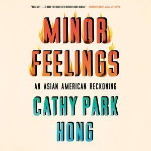 Minor Feelings An Asian American Reckoning, Cathy Park Hong