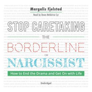 Stop Caretaking the Borderline or Narcissist: How to End the Drama and Get On with Life, Margalis Fjelstad