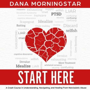 Start Here A Crash Course in Understanding, Navigating, and Healing From Narcissistic Abuse, Dana Morningstar