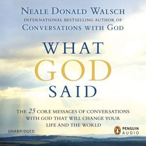 What God Said The 25 Core Messages of Conversations with God That Will Change Your Life and th e World, Neale Donald Walsch