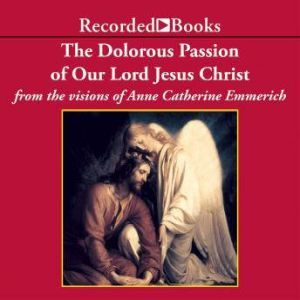 The Dolorous Passion of Our Lord Jesus Christ, Anne Catherine Emmerich