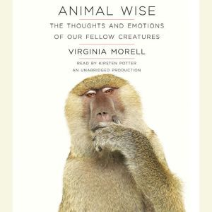 Animal Wise The Thoughts and Emotions of Our Fellow Creatures, Virginia Morell