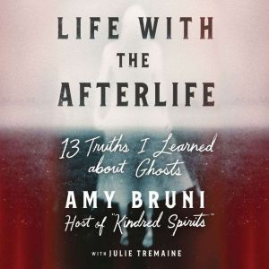 Life with the Afterlife 13 Truths I Learned about Ghosts, Amy Bruni