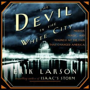 The Devil in the White City Murder, Magic, and Madness at the Fair That Changed America, Erik Larson