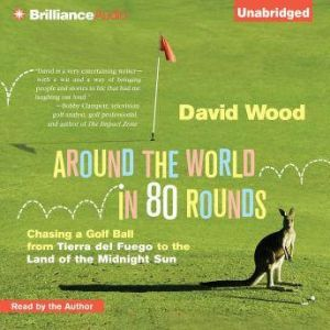 Around the World in 80 Rounds Chasing a Golf Ball from Tierra del Fuego to the Land of the Midnight Sun, David Wood
