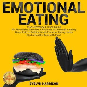 EMOTIONAL EATING Stop Overeating & Binge Eating. Fix Your Eating Disorders & Excesses of Compulsive Eating. Direct Path to Building Good & Intuitive Eating Habits. Start a Healthy Bond with Food. NEW VERSION, EVELYN HARRISON