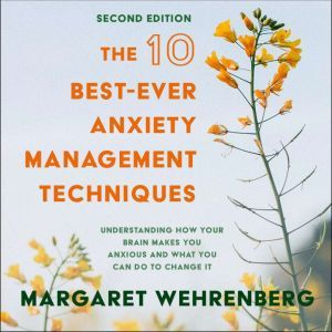 The 10 Best-Ever Anxiety Management Techniques: Understanding How Your Brain Makes You Anxious and What You Can Do to Change It (Second Edition), Margaret Wehrenberg