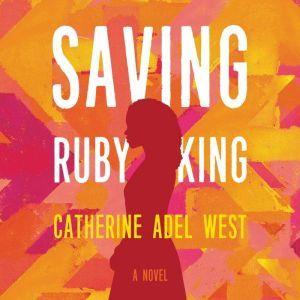 Saving Ruby King A Novel, Catherine Adel West