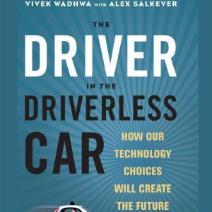 The Driver in the Driverless Car How Our Technology Choices Will Create the Future, Vivek Wadhwa