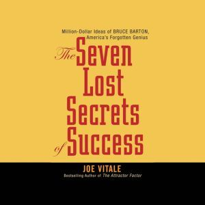 The Seven Lost Secrets of Success: Million Dollar Ideas of Bruce Barton, America's Forgotten Genius, Joe Vitale