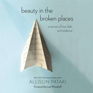 Beauty in the Broken Places A Memoir of Love, Faith, and Resilience, Allison Pataki