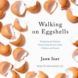 Walking on Eggshells Navigating the Delicate Relationship Between Adult Children and Parents, Jane Isay