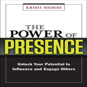 The Power of Presence: Unlock Your Potential to Influence and Engage Others, Kristi Hedges