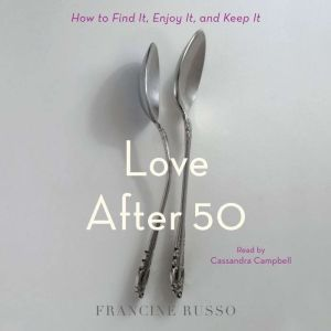Love After 50 How to Find It, Enjoy It, and Keep It, Francine Russo