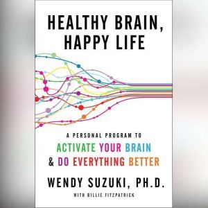 Healthy Brain, Happy Life A Personal Program to Activate Your Brain and Do Everything Better, Wendy Suzuki