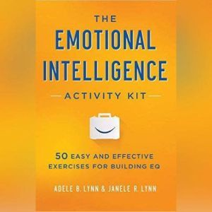 The Emotional Intelligence Activity Kit: 50 Easy and Effective Exercises for Building EQ, Adele B. Lynn