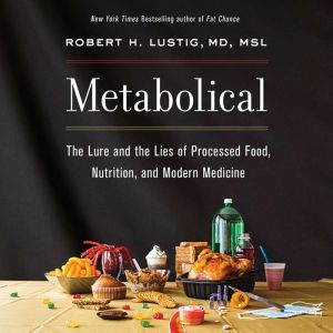 Metabolical The Lure and the Lies of Processed Food, Nutrition, and Modern Medicine, Robert H. Lustig