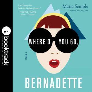 Where'd You Go, Bernadette: A Novel - Booktrack Edition, Maria Semple