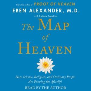 The Map of Heaven How Science, Religion, and Ordinary People Are Proving the Afterlife, Eben Alexander