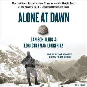 Alone at Dawn Medal of Honor Recipient John Chapman and the Untold Story of the World's Deadliest Special Operations Force, Dan Schilling