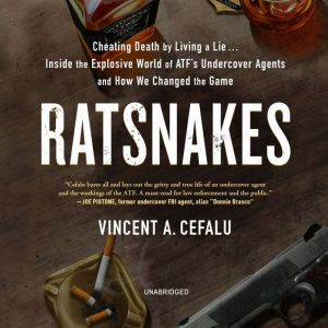 RatSnakes Cheating Death by Living a Lie; Inside the Explosive World of ATF's Undercover Agents and How We Changed the Game, Vincent A. Cefalu