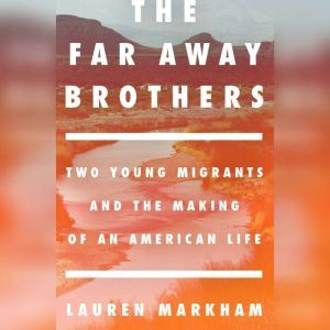 The Far Away Brothers Two Young Migrants and the Making of an American Life, Lauren Markham
