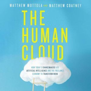 The Human Cloud How Today's Changemakers Use Artificial Intelligence and the Freelance Economy to Transform Work, Matthew  Mottola