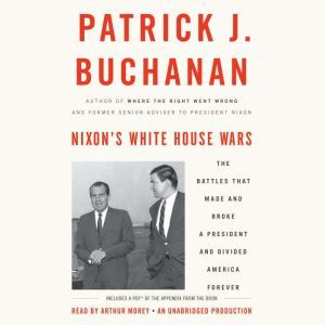 Nixon's White House Wars: The Battles That Made and Broke a President and Divided America Forever, Patrick J. Buchanan