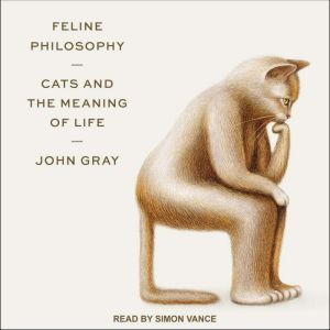 Feline Philosophy: Cats and the Meaning of Life, John Gray