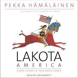 Lakota America A New History of Indigenous Power, Pekka Hamalainen