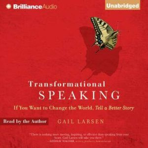 Transformational Speaking If You Want to Change the World, Tell a Better Story, Gail Larsen