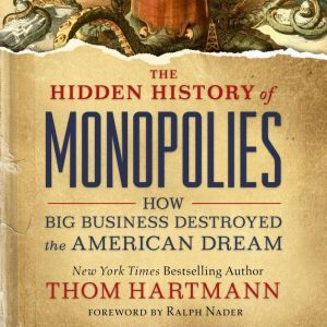 The Hidden History of Monopolies: How Big Business Destroyed the American Dream, Thom Hartmann