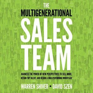 The Multigenerational Sales Team: Harness the Power of New Perspectives to Sell More, Retain Top Talent, and Design a High-Per