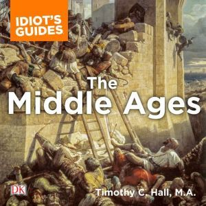 The Complete Idiot's Guide to the Middle Ages: Explore the Turbulent Times and Events of This Extraordinary Era, Timothy C. Hall M.A.