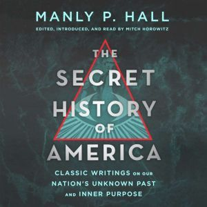 The Secret History of America: Classic Writings on Our Nation's Unknown Past and Inner Purpose, Manly P. Hall