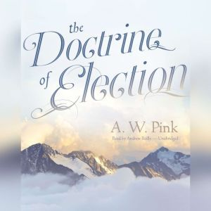 The Doctrine of Election, A. W. Pink