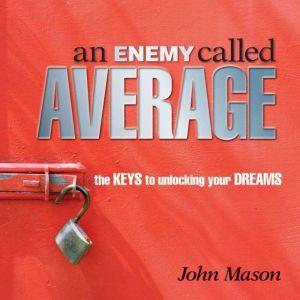 An Enemy Called Average: The keys for unlocking your Dreams, John Mason