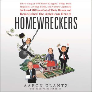 Homewreckers How a Gang of Wall Street Kingpins, Hedge Fund Magnates, Crooked Banks, and Vulture Capitalists Suckered Millions Out of Their Homes and Demolished the American Dream, Aaron Glantz