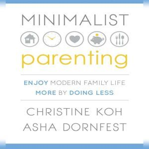Minimalist Parenting Enjoy Modern Family Life More by Doing Less, Christine Koh