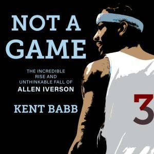 Not a Game: The Incredible Rise and Unthinkable Fall of Allen Iverson, Kent Babb