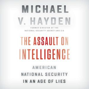 The Assault on Intelligence American National Security in an Age of Lies, Michael V. Hayden