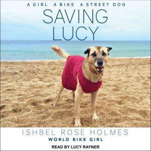 Saving Lucy: A Girl, a Bike, a Street Dog, Ishbel Rose Holmes World Biker Girl